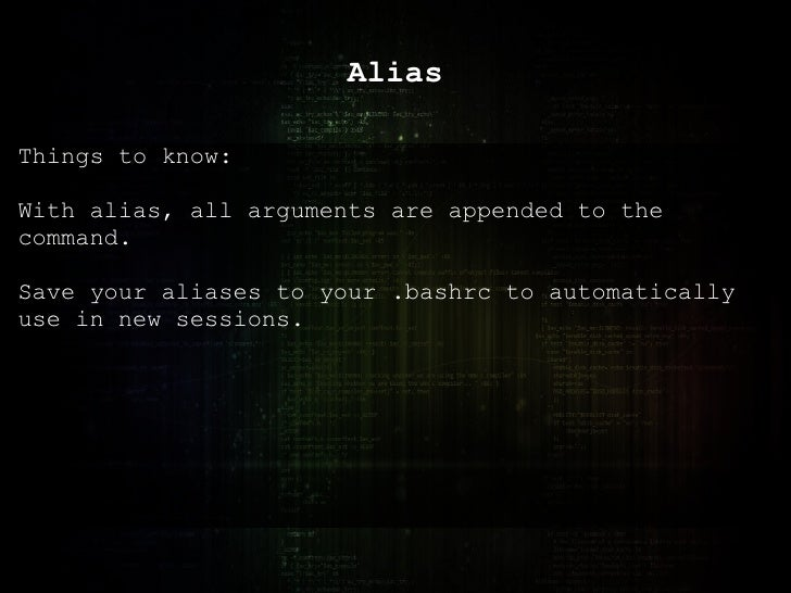 Alias Things to know: With alias, all arguments are appended to the command. Save your aliases to your .bashrc to automati...