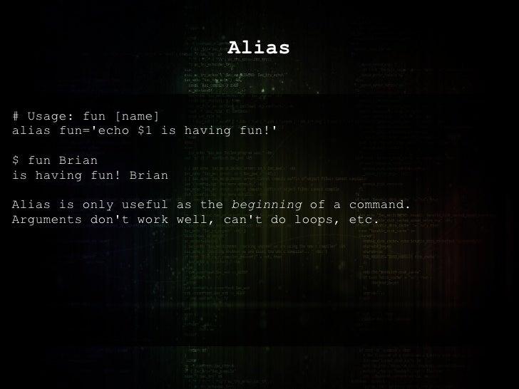 Alias # Usage: fun [name] alias fun='echo $1 is having fun!' $ fun Brian is having fun! Brian Alias is only useful as the ...