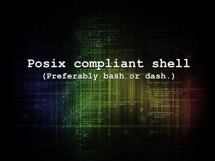 Posix compliant shell (Preferably bash or dash.)