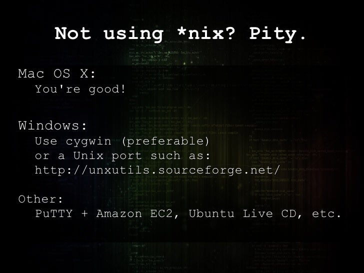 Not using *nix? Pity. Mac OS X: You're good! Windows: Use cygwin (preferable)  or a Unix port such as: http://unxutils.sou...