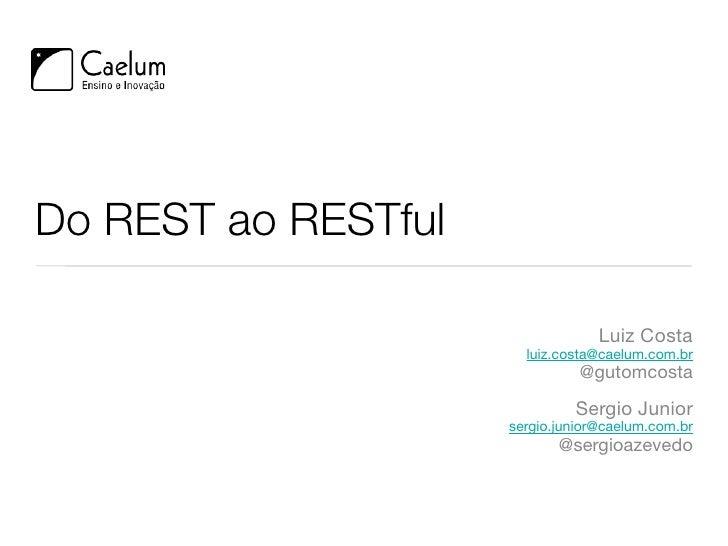 Do REST ao RESTful                                    Luiz Costa                        luiz.costa@caelum.com.br          ...