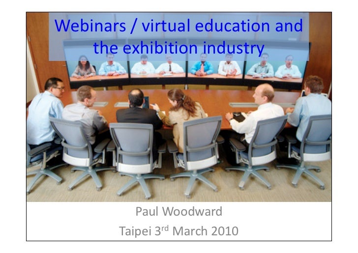 Webinars / virtual education and     the exhibition industry                Paul Woodward         Taipei 3rd March 2010