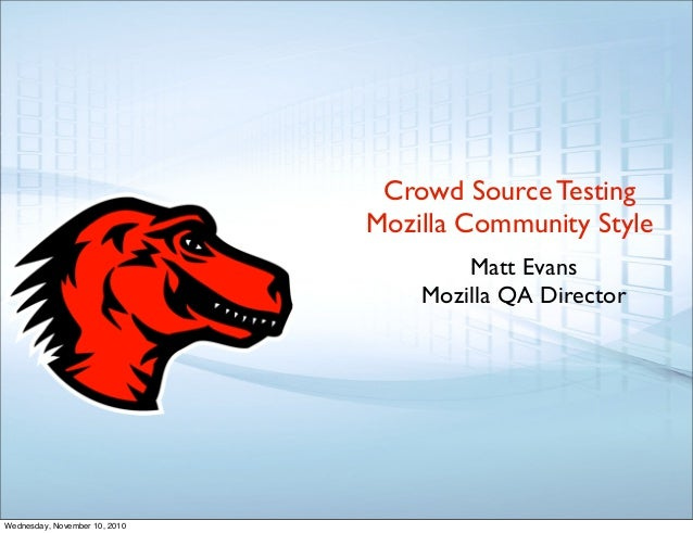 Crowd Source Testing Mozilla Community Style Matt Evans Mozilla QA Director Wednesday, November 10, 2010