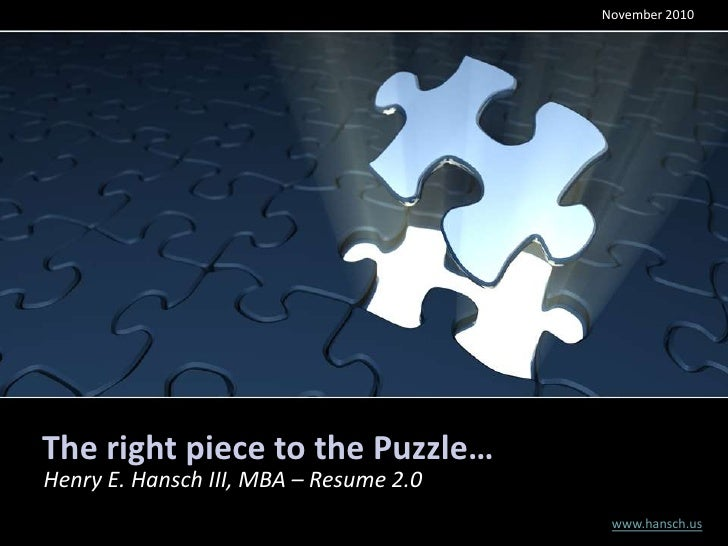 November 2010The right piece to the Puzzle…Henry E. Hansch III, MBA – Resume 2.0                                         w...