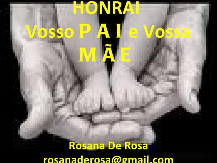 HONRAI  Vosso  PAI  e Vossa  MÃE Rosana De Rosa [email_address]