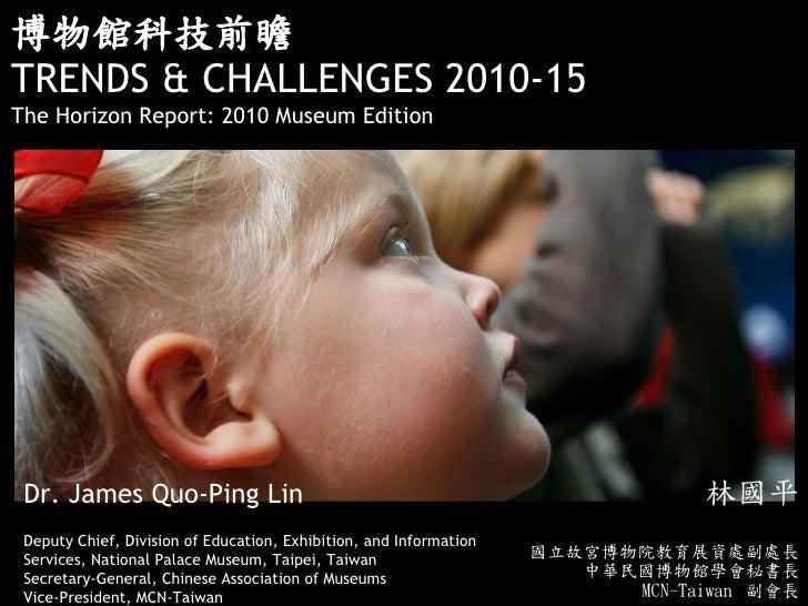 博物館科技前瞻TRENDS & CHALLENGES 2010-15The Horizon Report: 2010 Museum Edition Dr. James Quo-Ping Lin                          ...