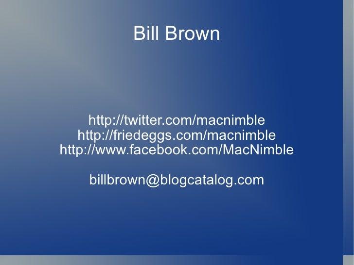 Bill Brown http://twitter.com/macnimble http://friedeggs.com/macnimble http://www.facebook.com/MacNimble [email_address]