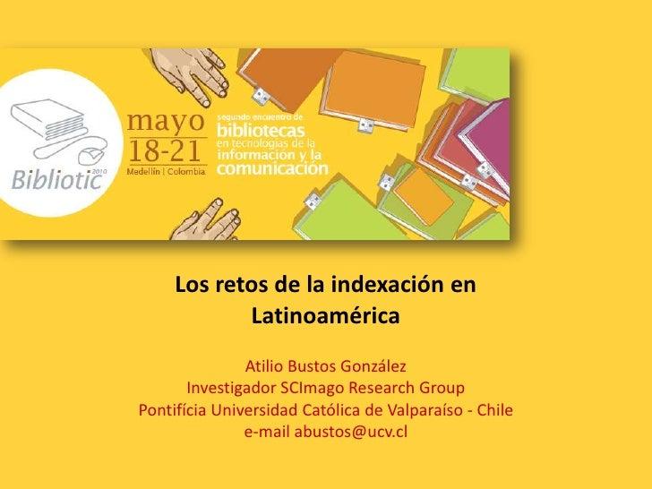 Los retos de la indexación en Latinoamérica<br />Atilio Bustos GonzálezInvestigador SCImago Research Group<br />Pontifícia...