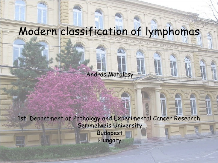 Modern classification of lymphomas András Matolcsy 1st. Department of Pathology and Experimental Cancer Research  Semmelwe...