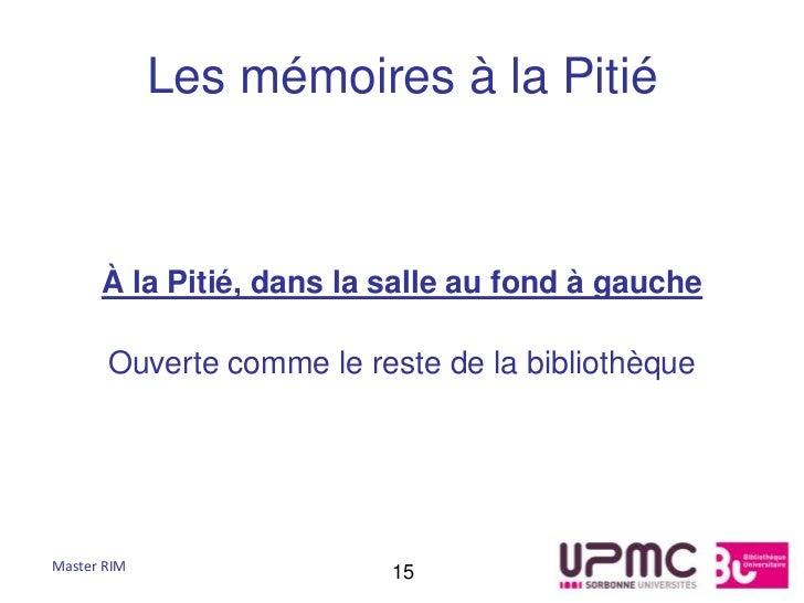 Les mémoires à la Pitié      À la Pitié, dans la salle au fond à gauche       Ouverte comme le reste de la bibliothèqueMas...
