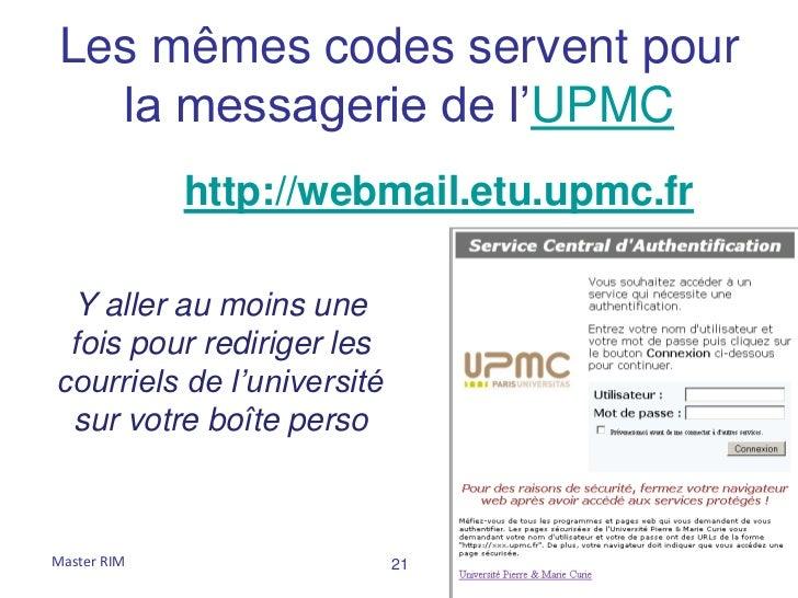 Les mêmes codes servent pour  la messagerie de l'UPMC             http://webmail.etu.upmc.fr Y aller au moins une fois pou...