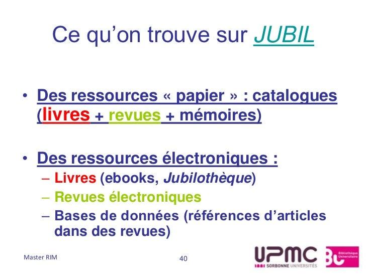 Ce qu'on trouve sur JUBIL• Des ressources « papier » : catalogues  (livres + revues + mémoires)• Des ressources électroniq...