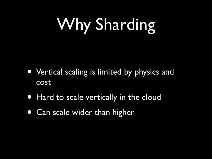 Why Sharding  • Vertical scaling is limited by physics and   cost • Hard to scale vertically in the cloud • Can scale wide...