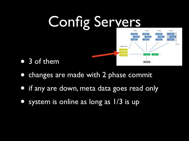 Config Servers  • 3 of them • changes are made with 2 phase commit • if any are down, meta data goes read only • system is ...