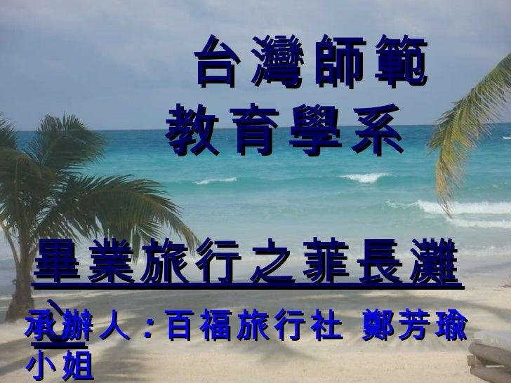 台灣師範 教育學系  畢業旅行之菲長灘心   承辦人 : 百福旅行社 鄭芳瑜小姐