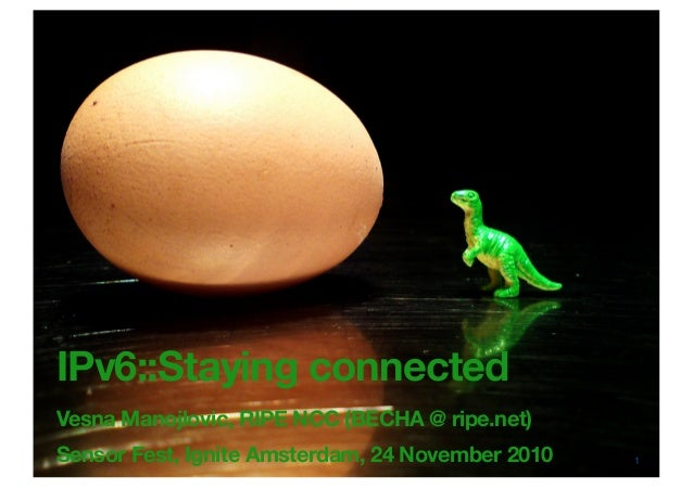 IPv6::Staying connected Vesna Manojlovic, RIPE NCC (BECHA @ ripe.net) Sensor Fest, Ignite Amsterdam, 24 November 2010 1