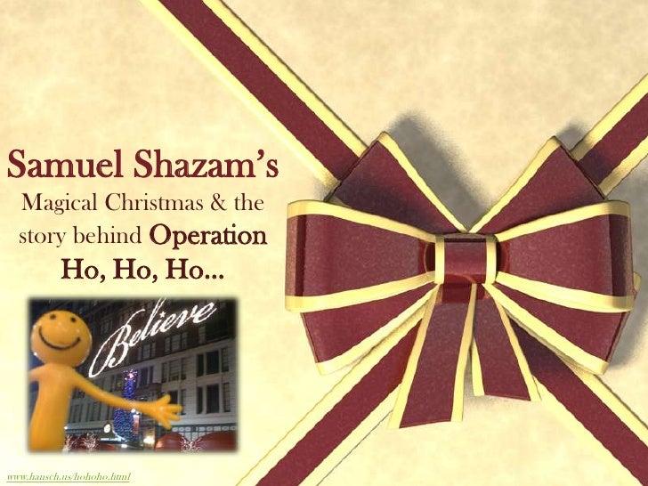 Samuel Shazam's<br />Magical Christmas & the story behind Operation Ho, Ho, Ho…<br />www.hansch.us/hohoho.html<br />