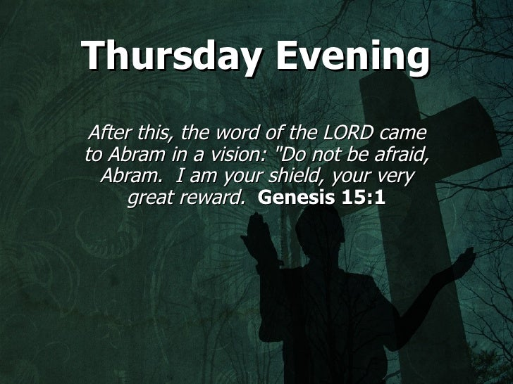 """Thursday Evening After this, the word of the LORD cameto Abram in a vision: """"Do not be afraid,  Abram. I am your shield, y..."""