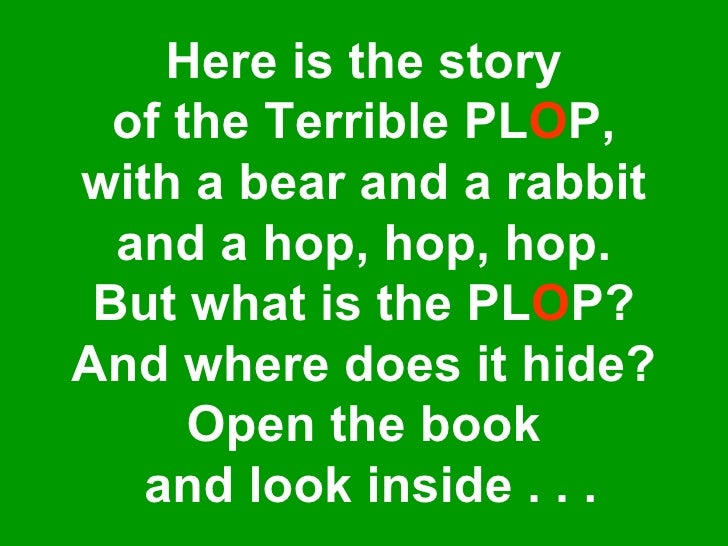 Here is the story of the Terrible PL O P, with a bear and a rabbit and a hop, hop, hop. But what is the PL O P? And where ...