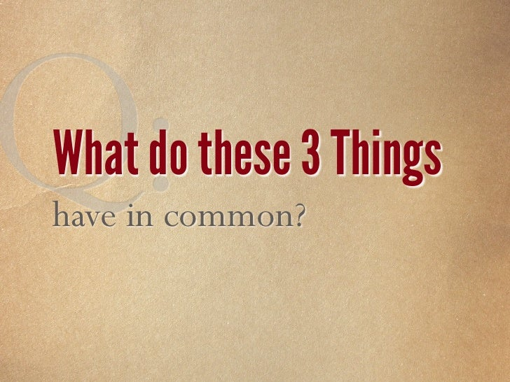 Q: What do these 3 Things have in common?