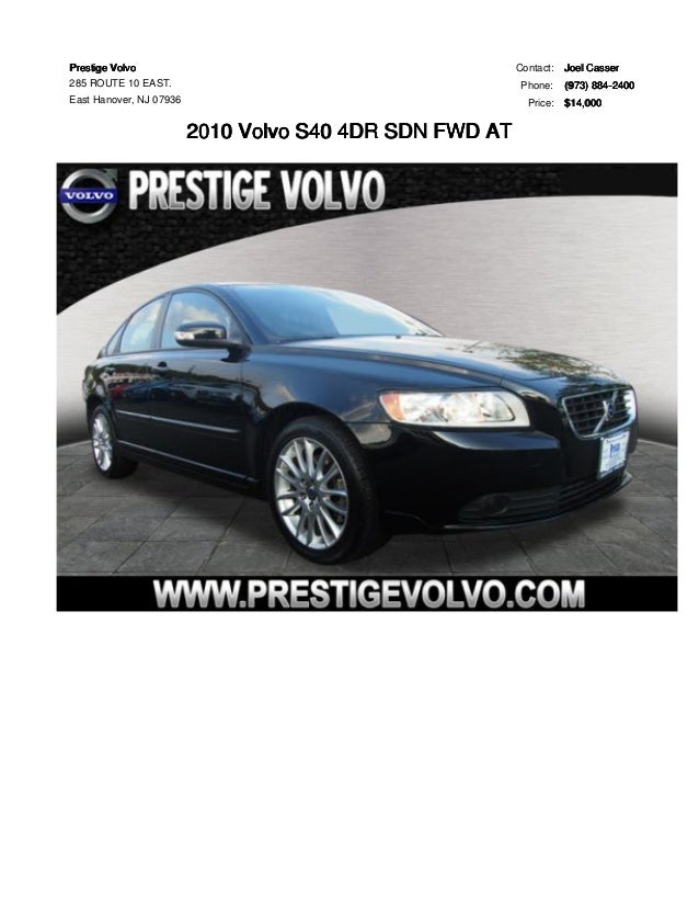 Prestige Volvo  285 ROUTE 10 EAST.  East Hanover, NJ 07936  2010 Volvo S40 4DR SDN FWD AT  Contact: Joel Casser  Phone: (9...