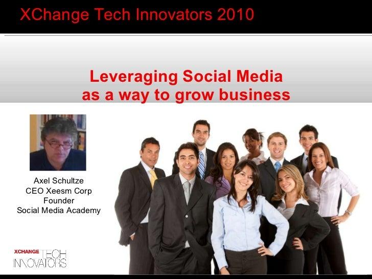 <ul><li>XChange Tech Innovators 2010 </li></ul>Leveraging Social Media as a way to grow business Axel Schultze CEO Xeesm C...