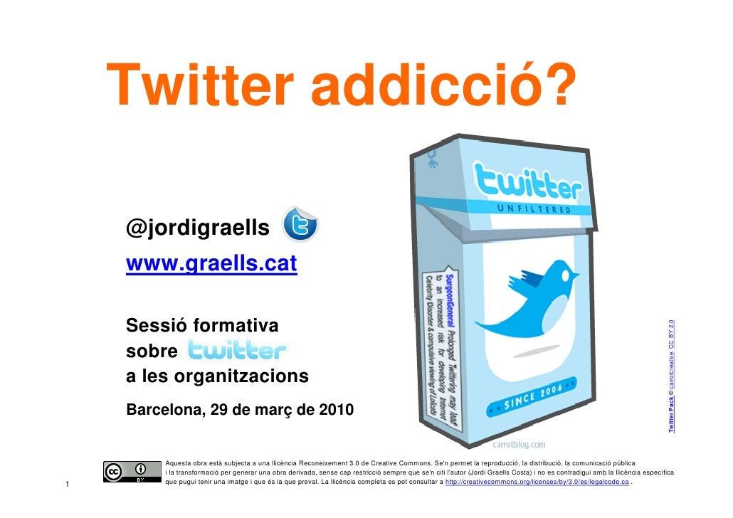 Twitter addicció?      @jordigraells     www.graells.cat      Sessió formativa                                            ...