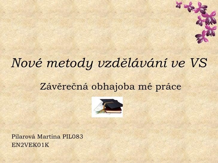 Nové metody vzdělávání ve VS   Závěrečná obhajoba mé práce Pilarová Martina PIL083 EN2VEK01K