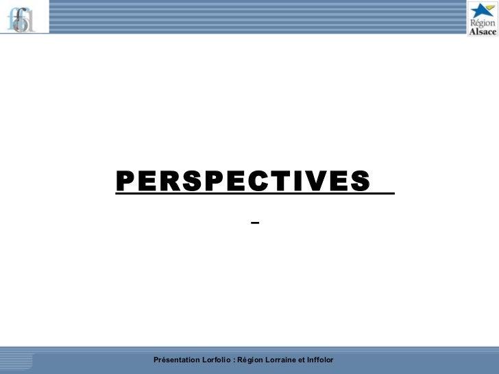 PERSPECTIVES  Présentation Lorfolio : Région Lorraine et Inffolor