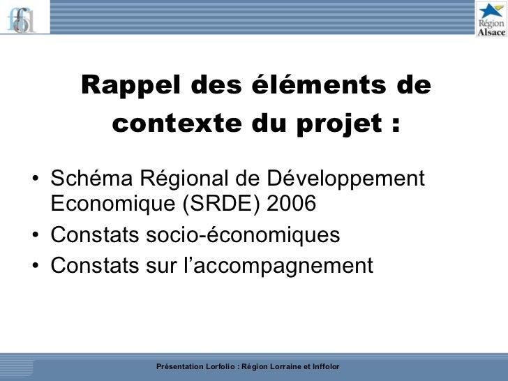 Rappel des éléments de contexte du projet : <ul><li>Schéma Régional de Développement Economique (SRDE) 2006 </li></ul><ul>...