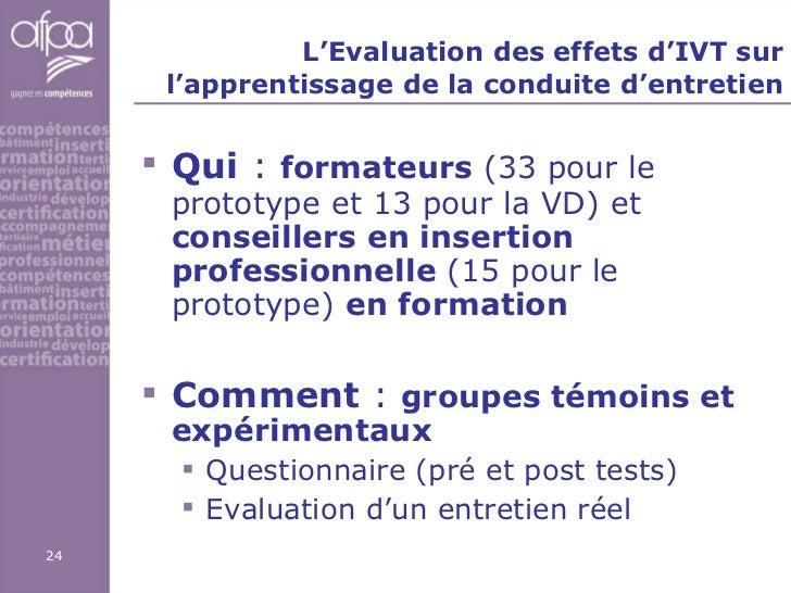 L'Evaluation des effets d'IVT sur l'apprentissage de la conduite d'entretien <ul><li>Qui   :  formateurs  (33 pour le prot...