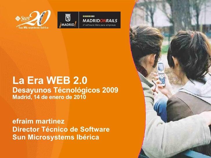 La Era WEB 2.0 Desayunos Técnológicos 2009 Madrid, 14 de enero de 2010    efraim martinez Director Técnico de Software Sun...