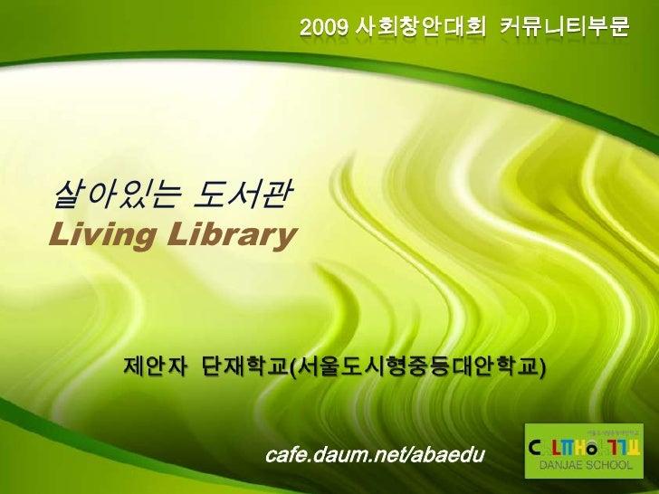 2009 사회창안대회 커뮤니티부문     살아있는 도서관 Living Library                 cafe.daum.net/abaedu