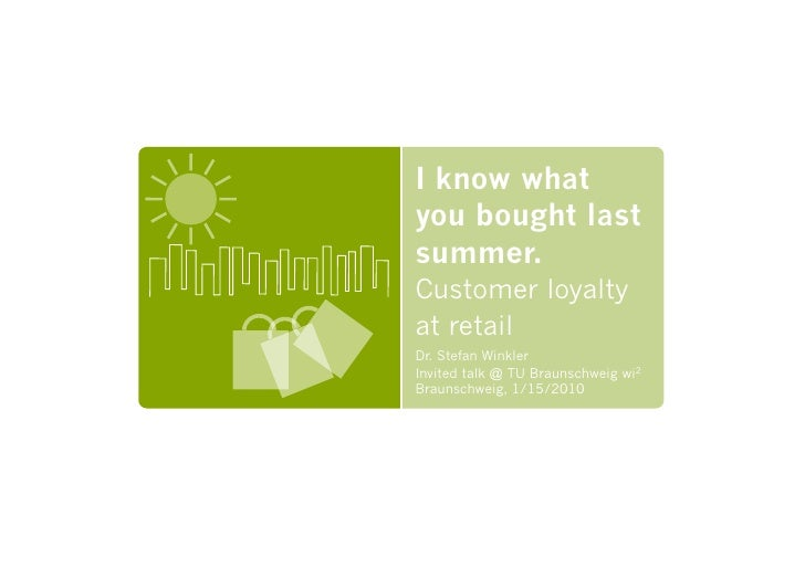I know what you bought last summer. Customer loyalty at retail Dr. Stefan Winkler Invited talk @ TU Braunschweig wi2 Braun...