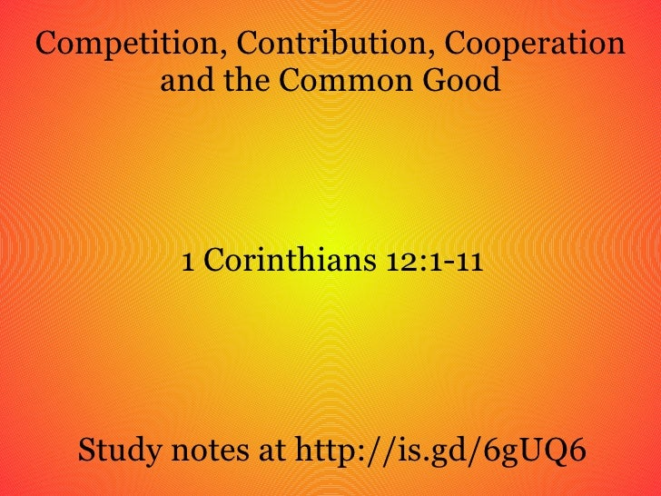 Competition, Contribution, Cooperation and the Common Good 1 Corinthians 12:1-11 Study notes at http://is.gd/6gUQ6