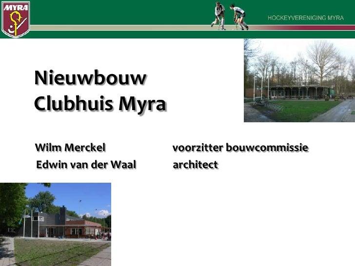 NieuwbouwClubhuis Myra<br />WilmMerckel             voorzitter bouwcommissie<br />    Edwin van der Waal   architect<br />