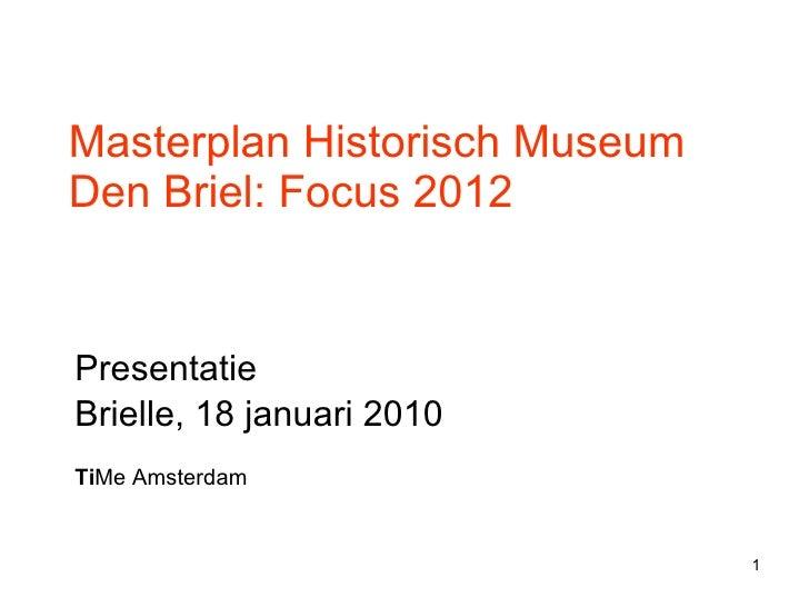 Masterplan Historisch Museum Den Briel: Focus 2012 Presentatie  Brielle, 18 januari 2010 Ti Me Amsterdam