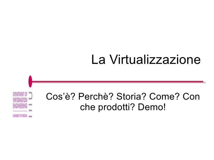 La Virtualizzazione Cos'è? Perchè? Storia? Come? Con che prodotti? Demo!
