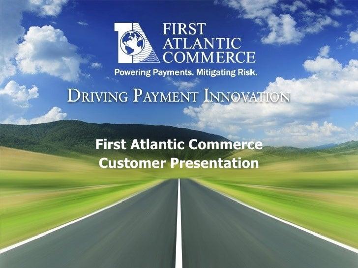 First Atlantic Commerce Customer Presentation