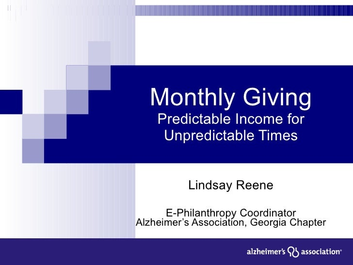 Monthly Giving Predictable Income for Unpredictable Times Lindsay Reene E-Philanthropy Coordinator Alzheimer's Association...