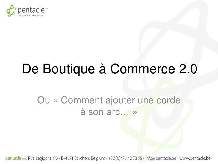De Boutique à Commerce 2.0<br />Ou «Comment ajouter une corde à son arc…»<br />