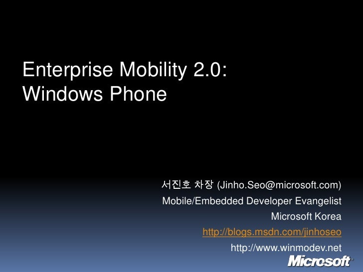 Enterprise Mobility 2.0:Windows Phone<br />서진호 차장 (Jinho.Seo@microsoft.com)<br />Mobile/Embedded Developer Evangelist<br /...