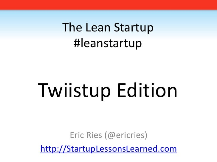 The Lean Startup#leanstartupTwiistup Edition<br />Eric Ries (@ericries)<br />http://StartupLessonsLearned.com<br />
