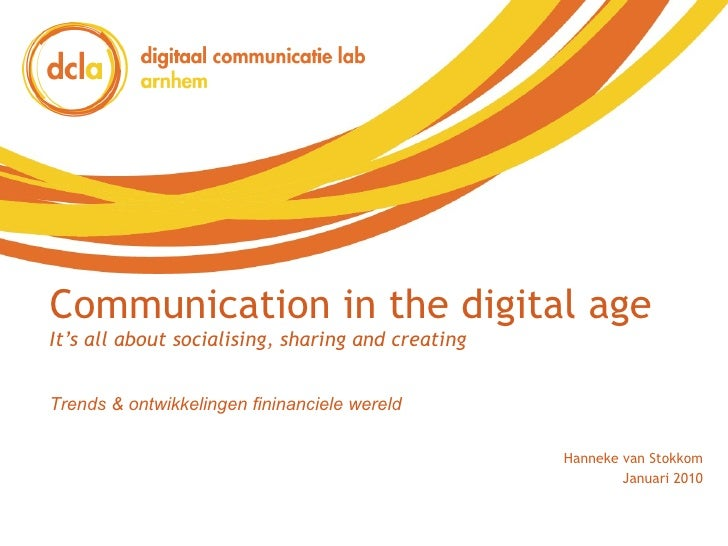 Communication in the digital age It's all about socialising, sharing and creating Hanneke van Stokkom Januari 2010 Trends ...