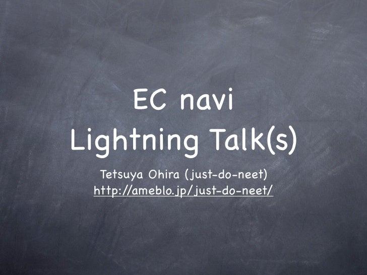 EC navi Lightning Talk(s)   Tetsuya Ohira (just-do-neet)  http://ameblo.jp/just-do-neet/