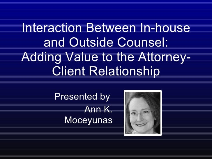 Interaction Between In-house and Outside Counsel: Adding Value to the Attorney-Client Relationship Presented by  Ann K. Mo...