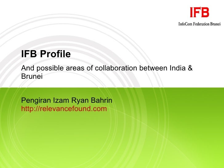 IFB Profile And possible areas of collaboration between India & Brunei Pengiran Izam Ryan Bahrin http://relevancefound.com