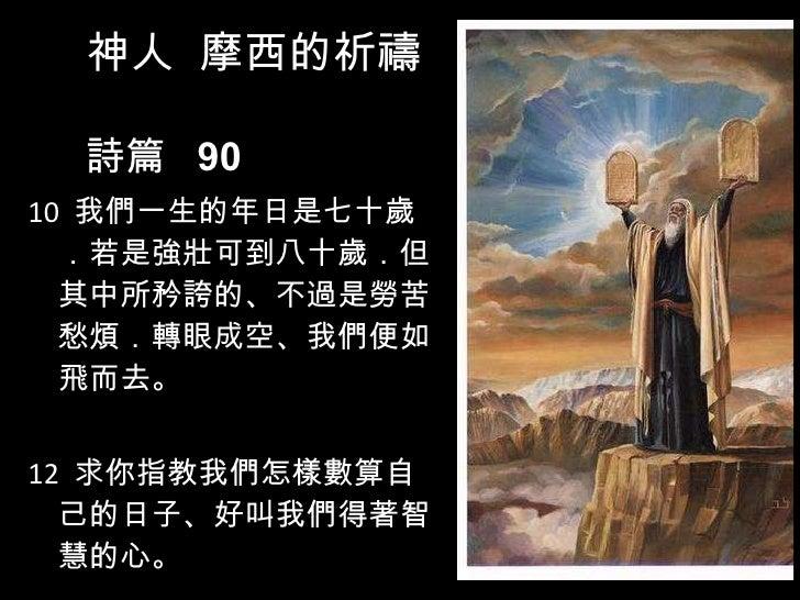 <ul><li>10  我們一生的年日是七十歲.若是強壯可到八十歲.但其中所矜誇的、不過是勞苦愁煩.轉眼成空、我們便如飛而去。  </li></ul><ul><li>12  求你指教我們怎樣數算自己的日子、好叫我們得著智慧的心。  </li><...