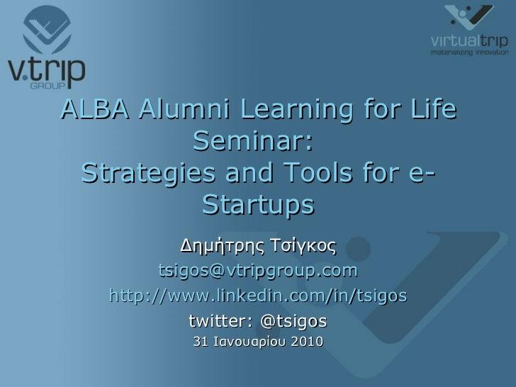 ALBA Alumni Learning for Life Seminar:  Strategies and Tools for e-Startups Δημήτρης Τσίγκος [email_address] http://www.li...