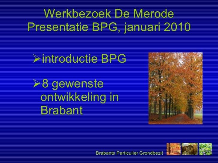 Werkbezoek De Merode Presentatie BPG, januari 2010 <ul><li>introductie BPG </li></ul><ul><li>8 gewenste ontwikkeling in Br...
